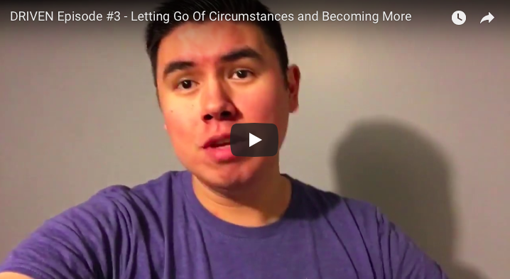 DRIVEN Episode #3 – Letting Go Of Circumstances and Becoming More